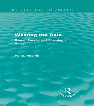 Wasting the Rain (Routledge Revivals) Rivers,  People and Planning in Africa