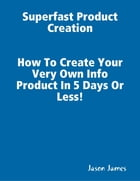 Superfast Product Creation, Create Your Own Info Product In 5 Days or Less ! by Jason James