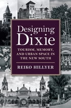 Designing Dixie: Tourism, Memory, and Urban Space in the New South by Reiko Hillyer