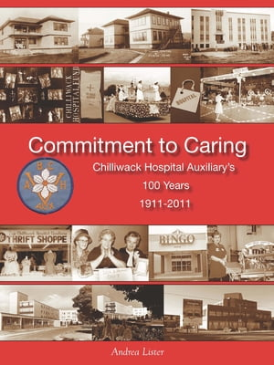 Commitment to Caring: Chilliwack Hospital Auxiliary's 100 Years,  1911-2011