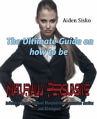 The Ultimate Guide On How to Be Naturally Persuasive:Influence People Without Manipulative Persuasion Tactics and Strategies! by Aiden Sisko