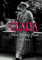 Clara: Mrs. Henry Ford by Ford R. Bryan