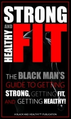 Strong Healthy And Fit: The Black Man's Guide to Getting Strong, Getting Fit, and Getting Healthy! by Healthy Black Man
