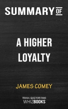 Summary of A Higher Loyalty: Truth, Lies, and Leadership by James Comey (Trivia/Quiz for Fans)