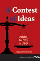 A Contest of Ideas: Capital, Politics and Labor by Nelson Lichtenstein