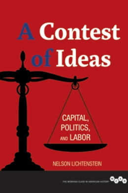 Book A Contest of Ideas: Capital, Politics and Labor by Nelson Lichtenstein