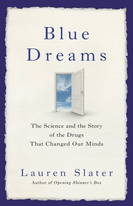 Book Blue Dreams: The Science and the Story of the Drugs that Changed Our Minds by Lauren Slater
