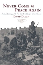 Never Come to Peace Again: Pontiac's Uprising and the Fate of the British Empire in North America by David Dixon