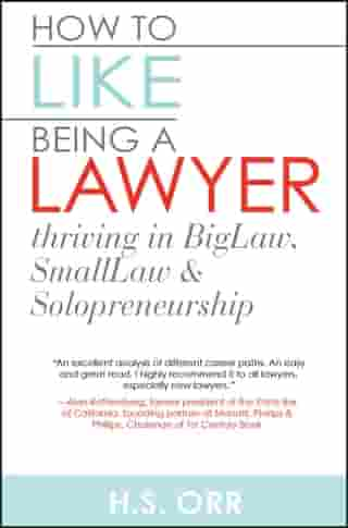 How to Like Being a Lawyer: Thriving in BigLaw, SmallLaw & Solopreneurship by Heather S Orr