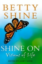 Shine On: Visions of Life by Betty Shine