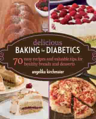 Delicious Baking for Diabetics: 70 Easy Recipes and Valuable Tips for Healthy and Delicious Breads and Desserts by Angelika Kirchmaier