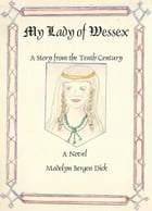 My Lady of Wessex: A Story from the Tenth Century by Madelyn Dick