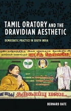 Tamil Oratory and the Dravidian Aesthetic: Democratic Practice in South India by Bernard Bate