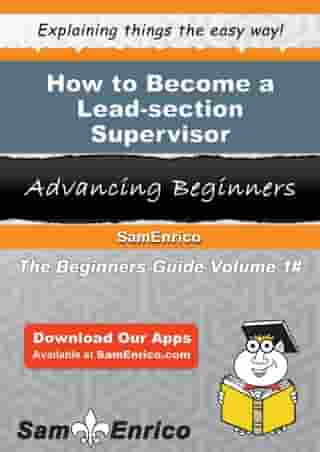 How to Become a Lead-section Supervisor: How to Become a Lead-section Supervisor by Jetta Perron