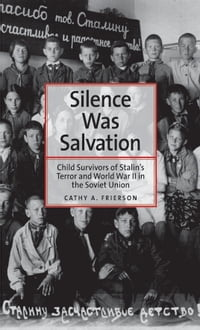 Silence Was Salvation: Child Survivors of Stalin's Terror and World War II in the Soviet Union