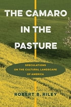 The Camaro in the Pasture: Speculations on the Cultural Landscape of America by Robert B. Riley