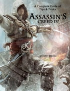 Assassin's Creed 4: A Complete Guide of Tips and Tricks by Jennifer Moreau