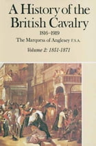 A History of the British Cavalry 1816-1919: Volume 2: 1851-1871 by Lord  Anglesey
