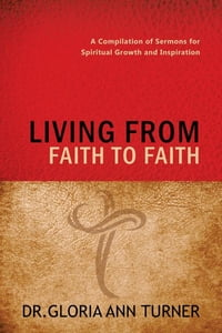LIVING FROM FAITH TO FAITH: A Compilation of Sermons for Spiritual Growth and Inspiration