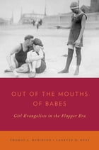 Out of the Mouths of Babes: Girl Evangelists in the Flapper Era by Thomas A. Robinson