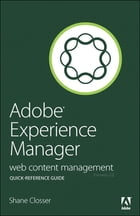 Adobe Experience Manager Quick-Reference Guide: Web Content Management [formerly CQ] by Shane Closser