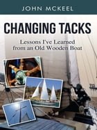Changing Tacks: Lessons I've Learned from an Old Wooden Boat by John McKeel