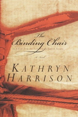 Book The Binding Chair; or, A Visit from the Foot Emancipation Society: A Novel by Kathryn Harrison