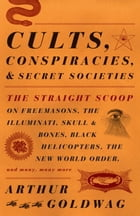 Cults, Conspiracies, and Secret Societies: The Straight Scoop on Freemasons, the Illmuniati, Skull & Bones, Black Helicopters, teh New World Or by Arthur Goldwag