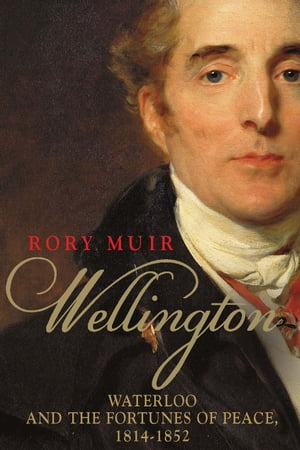 Wellington Waterloo and the Fortunes of Peace 1814 1852