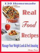 130 Homemade Real Food Recipes: Manage Your Weight Look & Feel Amazing by Sherry Evans