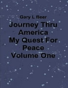 Journey Thru America - My Quest for Peace - Volume One by Gary L Beer