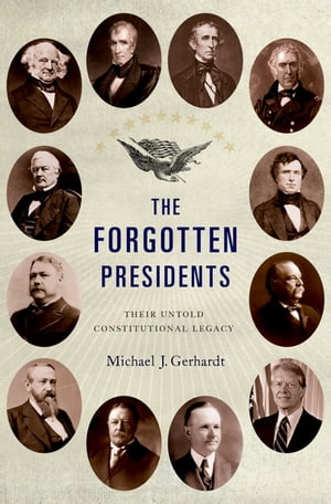 The Forgotten Presidents Their Untold Constitutional Legacy