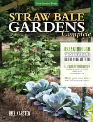 Straw Bale Gardens Complete: Breakthrough Vegetable Gardening Method - All-New Information On: Urban & Small Spaces, Organics, Saving Water - Make Your Own Bales With or Without Straw! by Joel Karsten