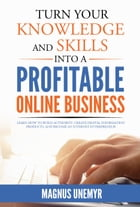 Turn Your Knowledge And Skills Into A Profitable Online Business: Learn how to build authority, create digital information products, and become an Int by Magnus Unemyr