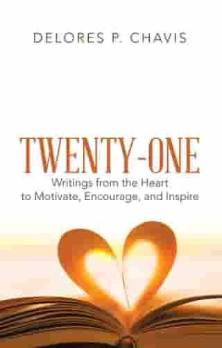 Twenty-One Writings from the Heart to Motivate, Encourage, and Inspire by Delores P. Chavis