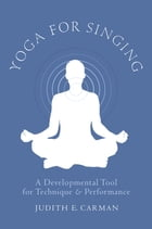 Yoga for Singing: A Developmental Tool for Technique and Performance by Judith E. Carman