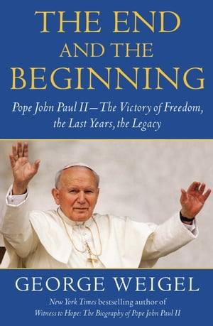The End and the Beginning Pope John Paul II -- The Victory of Freedom,  the Last Years,  the Legacy