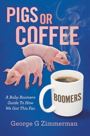 Pigs or Coffee - A Baby Boomers Guide to How We Got This Far by George G Zimmerman