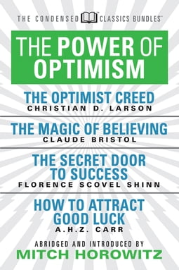 The Power of Optimism (Condensed Classics): The Optimist Creed; The Magic of Believing; The Secret Door to Success; How to Attract Good Luck