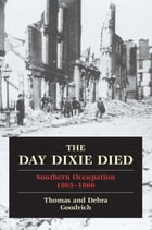 The Day Dixie Died: The Occupied South, 1865-1866 by Thomas Goodrich