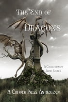 The End of Dragons: A Collection of Short Stories by Chipper Press