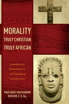 Morality Truly Christian, Truly African: Foundational, Methodological, and Theological…