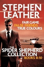 The Spider Shepherd Collection 8-10: Fair Game, False Friends, True Colours by Stephen Leather