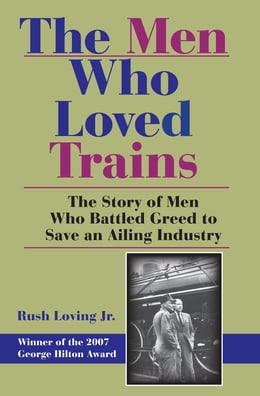 Book The Men Who Loved Trains: The Story of Men Who Battled Greed to Save an Ailing Industry by Rush Loving Jr.