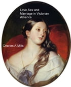 Love,Sex, and Marriage in Victorian America by Charles A. Mills