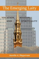 Emerging Laity, The: Vocation, Mission, and Spirituality by Aurelie A. Hagstrom