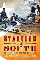 Starving the South: How the North Won the Civil War by Andrew F. Smith
