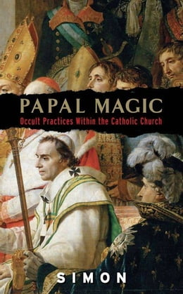 Book Papal Magic: Occult Practices Within the Catholic Church by Simon