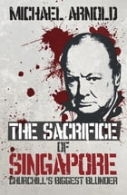 Sacrifice of Singapore: Churchill's Biggest Blunder by Michael Arnold