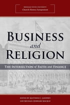 Business and Religion: The Intersection of Faith and Finance (2018 Church History Symposium) by Matthew C. Godfrey
